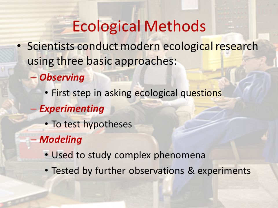 Ecological Methods Scientists conduct modern ecological research using three basic approaches: – Observing First step in asking ecological questions – Experimenting To test hypotheses – Modeling Used to study complex phenomena Tested by further observations & experiments