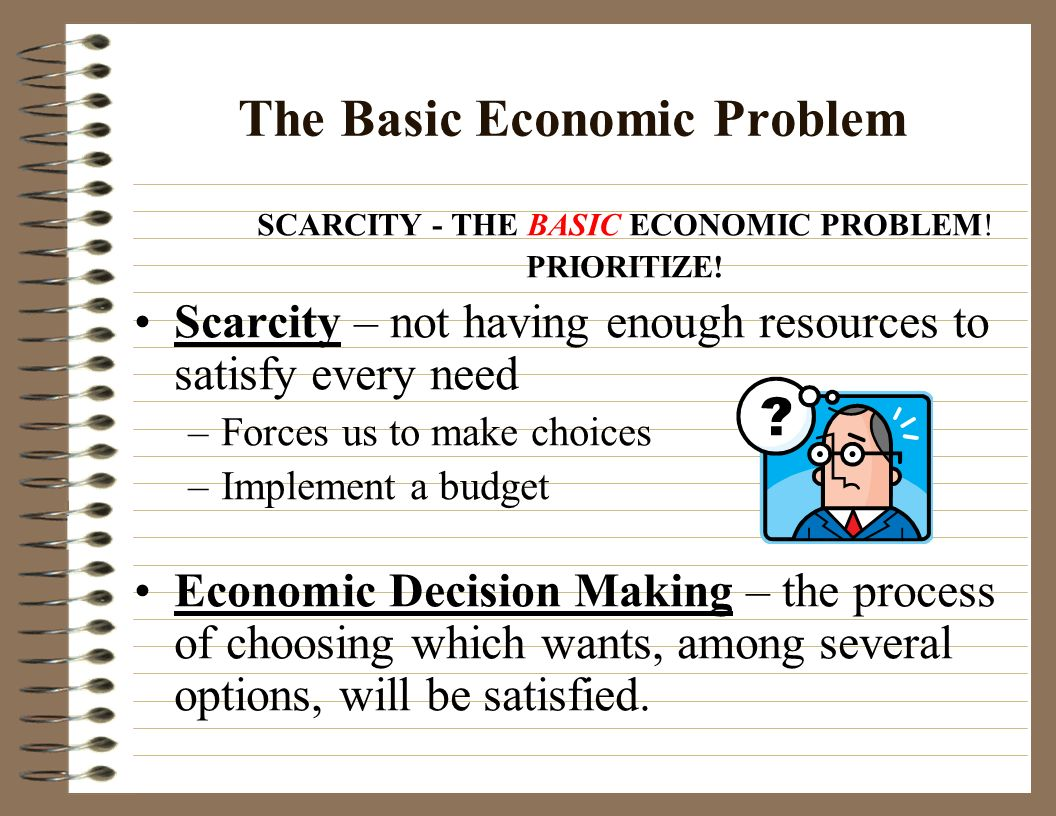 basic economic problem of scarcity At this point a basic economic problem arises why does scarcity occur how does scarcity affect the community what are the implications of scarcity.