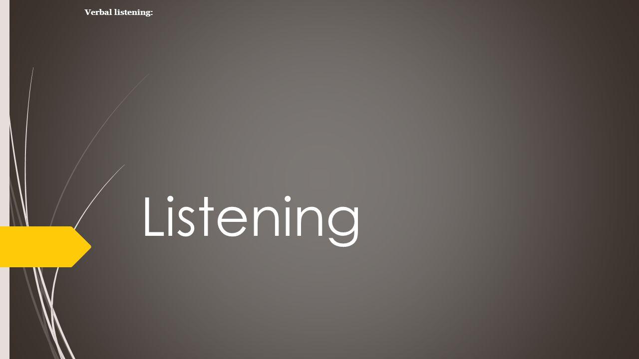 Listening Verbal listening: