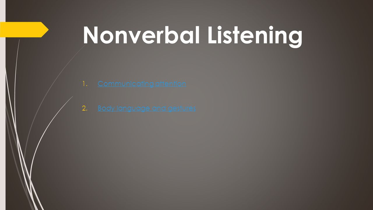 Nonverbal Listening 1.Communicating attentionCommunicating attention 2.Body language and gesturesBody language and gestures
