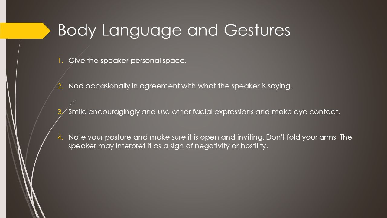 Body Language and Gestures 1.Give the speaker personal space. 2.Nod occasionally in agreement with what the speaker is saying. 3.Smile encouragingly a