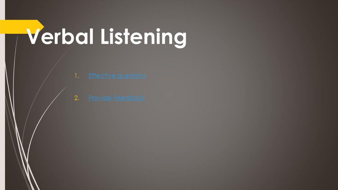Verbal Listening 1.Effective questionsEffective questions 2.Provide FeedbackProvide Feedback
