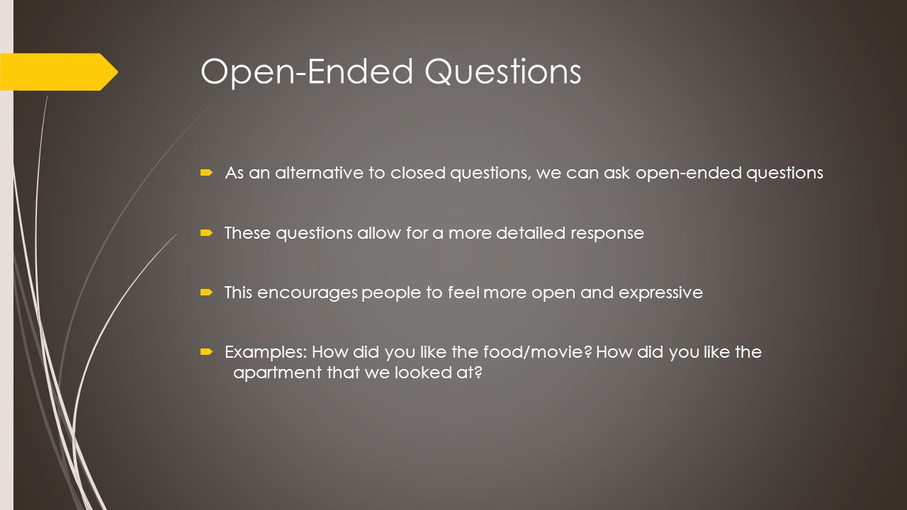 Open-Ended Questions  As an alternative to closed questions, we can ask open-ended questions  These questions allow for a more detailed response  T