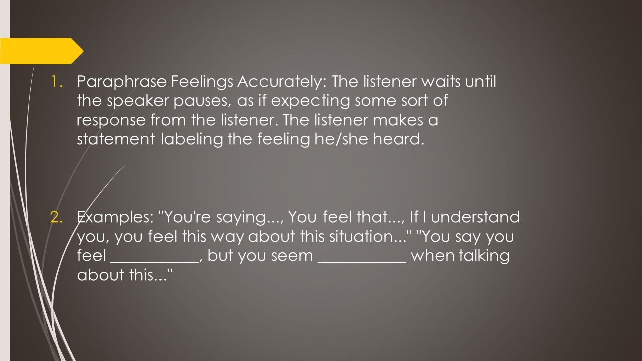 1.Paraphrase Feelings Accurately: The listener waits until the speaker pauses, as if expecting some sort of response from the listener. The listener m