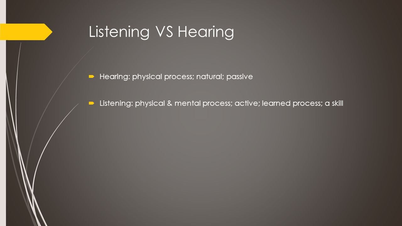 Listening VS Hearing  Hearing: physical process; natural; passive  Listening: physical & mental process; active; learned process; a skill