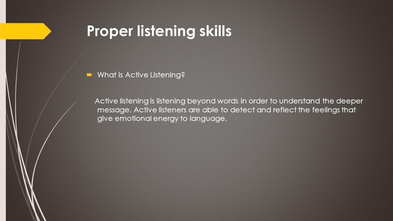 Proper listening skills  What is Active Listening? Active listening is listening beyond words in order to understand the deeper message. Active liste