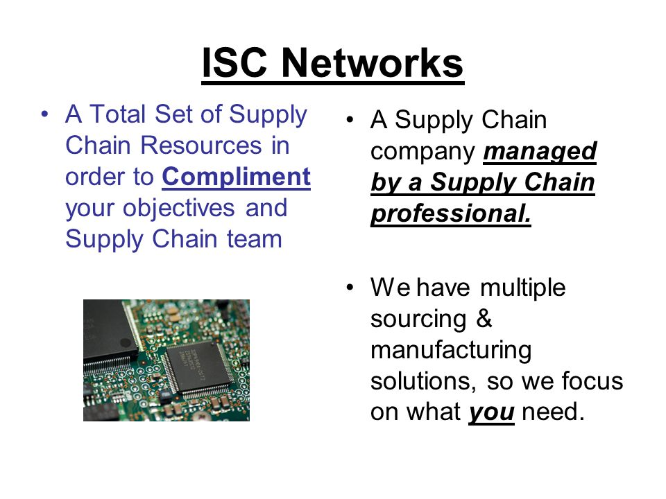 ISC Networks A Total Set of Supply Chain Resources in order to Compliment your objectives and Supply Chain team A Supply Chain company managed by a Supply Chain professional.