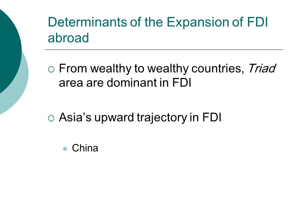 Determinants of the Expansion of FDI abroad  From wealthy to wealthy countries, Triad area are dominant in FDI  Asia's upward trajectory in FDI China