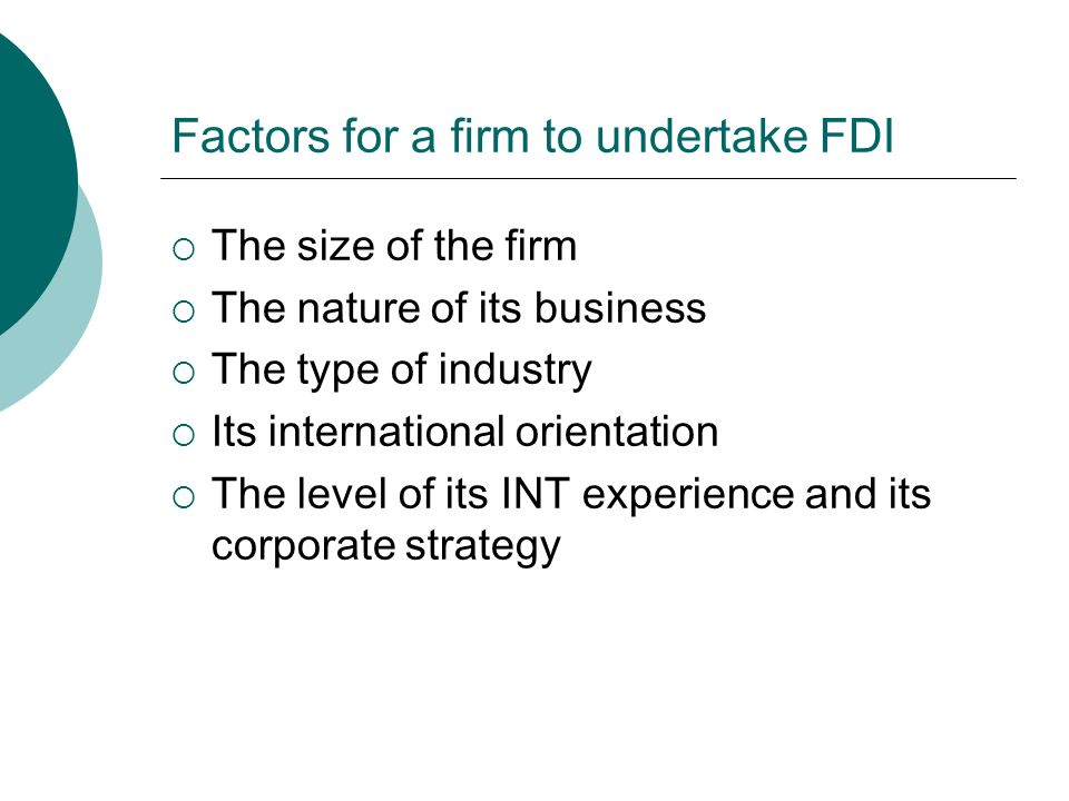 Factors for a firm to undertake FDI  The size of the firm  The nature of its business  The type of industry  Its international orientation  The level of its INT experience and its corporate strategy
