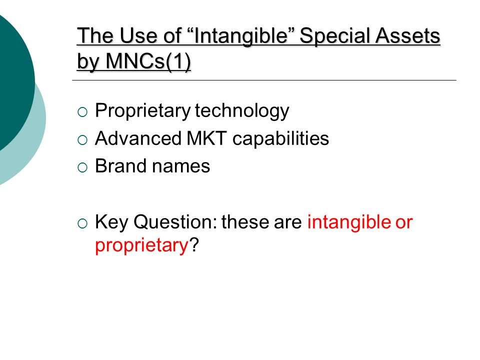 The Use of Intangible Special Assets by MNCs(1)  Proprietary technology  Advanced MKT capabilities  Brand names  Key Question: these are intangible or proprietary