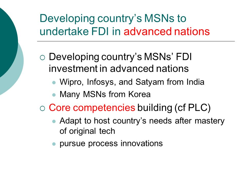Developing country's MSNs to undertake FDI in advanced nations  Developing country's MSNs' FDI investment in advanced nations Wipro, Infosys, and Satyam from India Many MSNs from Korea  Core competencies building (cf PLC) Adapt to host country's needs after mastery of original tech pursue process innovations
