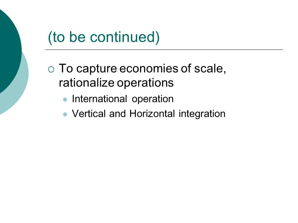 (to be continued)  To capture economies of scale, rationalize operations International operation Vertical and Horizontal integration