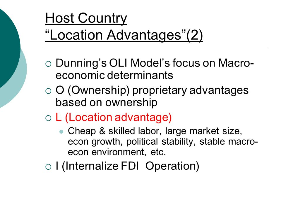 Host Country Location Advantages (2)  Dunning's OLI Model's focus on Macro- economic determinants  O (Ownership) proprietary advantages based on ownership  L (Location advantage) Cheap & skilled labor, large market size, econ growth, political stability, stable macro- econ environment, etc.