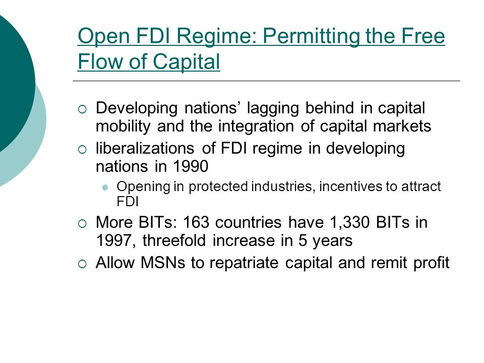 Open FDI Regime: Permitting the Free Flow of Capital  Developing nations' lagging behind in capital mobility and the integration of capital markets  liberalizations of FDI regime in developing nations in 1990 Opening in protected industries, incentives to attract FDI  More BITs: 163 countries have 1,330 BITs in 1997, threefold increase in 5 years  Allow MSNs to repatriate capital and remit profit