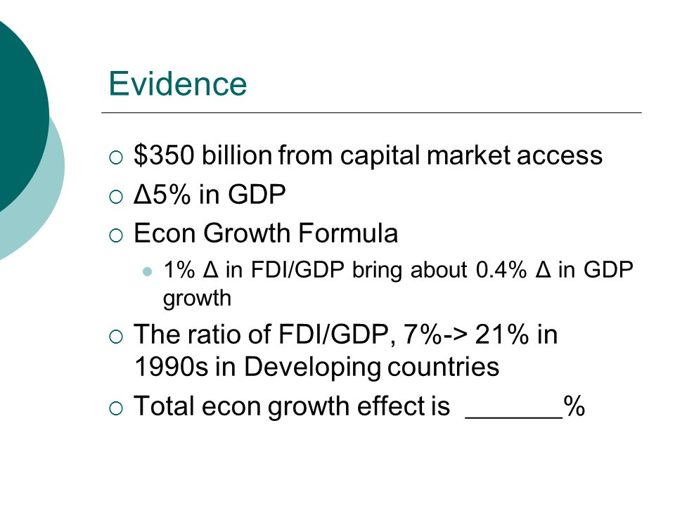 Evidence  $350 billion from capital market access  Δ5% in GDP  Econ Growth Formula 1% Δ in FDI/GDP bring about 0.4% Δ in GDP growth  The ratio of FDI/GDP, 7%-> 21% in 1990s in Developing countries  Total econ growth effect is _______%