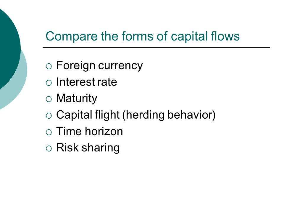 Compare the forms of capital flows  Foreign currency  Interest rate  Maturity  Capital flight (herding behavior)  Time horizon  Risk sharing