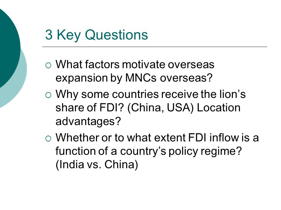 3 Key Questions  What factors motivate overseas expansion by MNCs overseas.