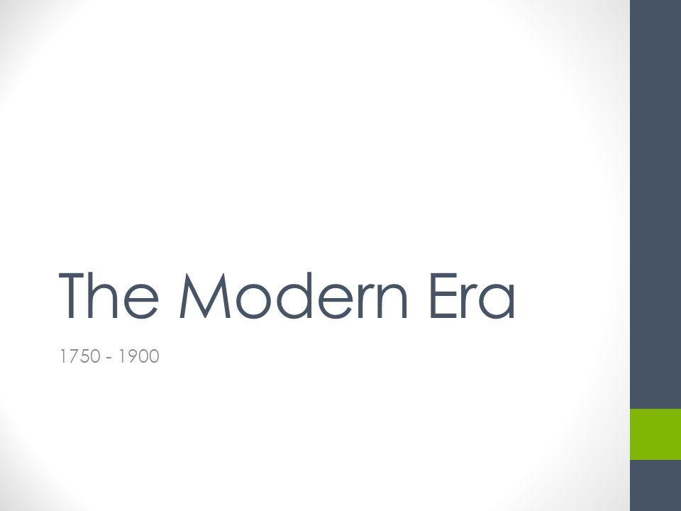 The Modern Era 1750 - 1900