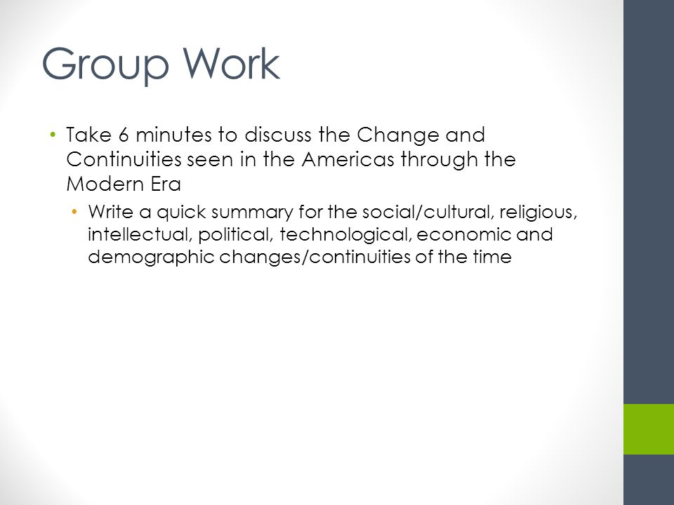 Group Work Take 6 minutes to discuss the Change and Continuities seen in the Americas through the Modern Era Write a quick summary for the social/cultural, religious, intellectual, political, technological, economic and demographic changes/continuities of the time