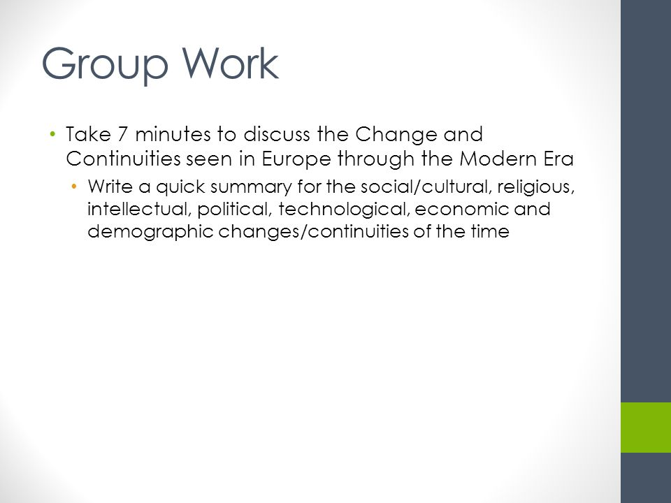 Group Work Take 7 minutes to discuss the Change and Continuities seen in Europe through the Modern Era Write a quick summary for the social/cultural, religious, intellectual, political, technological, economic and demographic changes/continuities of the time