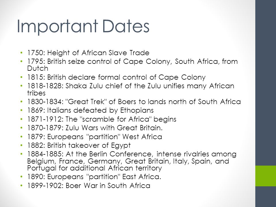 Important Dates 1750: Height of African Slave Trade 1795: British seize control of Cape Colony, South Africa, from Dutch 1815: British declare formal control of Cape Colony 1818-1828: Shaka Zulu chief of the Zulu unifies many African tribes 1830-1834: Great Trek of Boers to lands north of South Africa 1869: Italians defeated by Ethopians 1871-1912: The scramble for Africa begins 1870-1879: Zulu Wars with Great Britain.