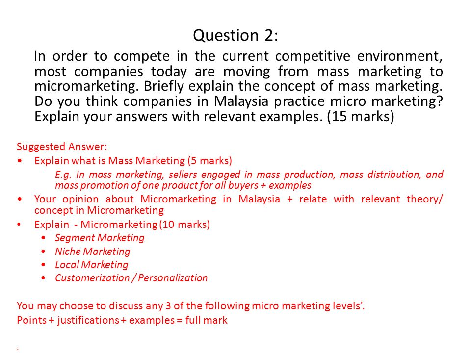 Question 2: In order to compete in the current competitive environment, most companies today are moving from mass marketing to micromarketing.