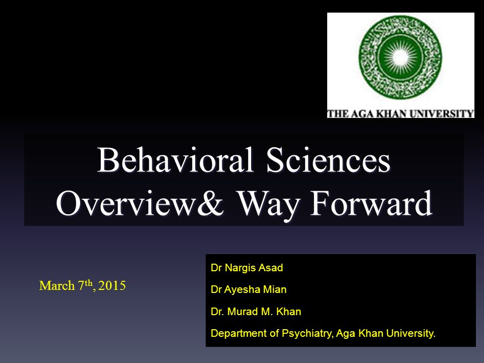 Behavioral Sciences Overview& Way Forward Dr Nargis Asad Dr Ayesha Mian Dr.
