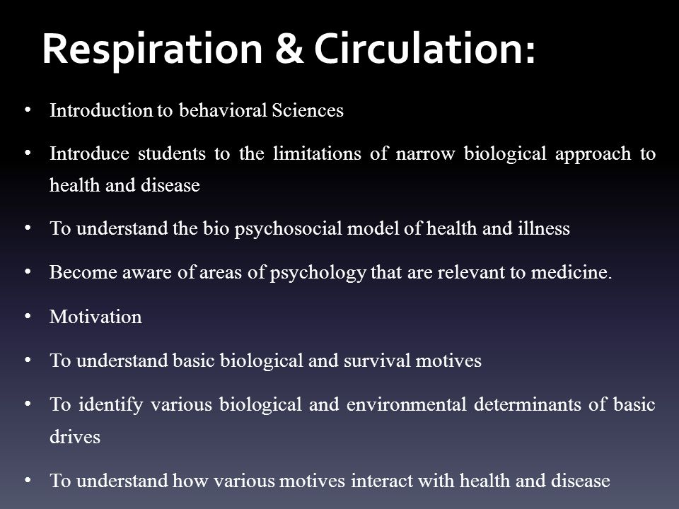 Respiration & Circulation: Introduction to behavioral Sciences Introduce students to the limitations of narrow biological approach to health and disease To understand the bio psychosocial model of health and illness Become aware of areas of psychology that are relevant to medicine.