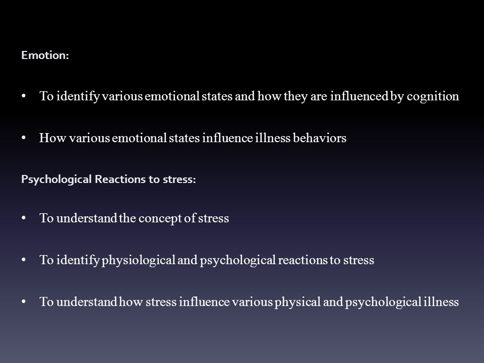 Emotion: To identify various emotional states and how they are influenced by cognition How various emotional states influence illness behaviors Psychological Reactions to stress: To understand the concept of stress To identify physiological and psychological reactions to stress To understand how stress influence various physical and psychological illness