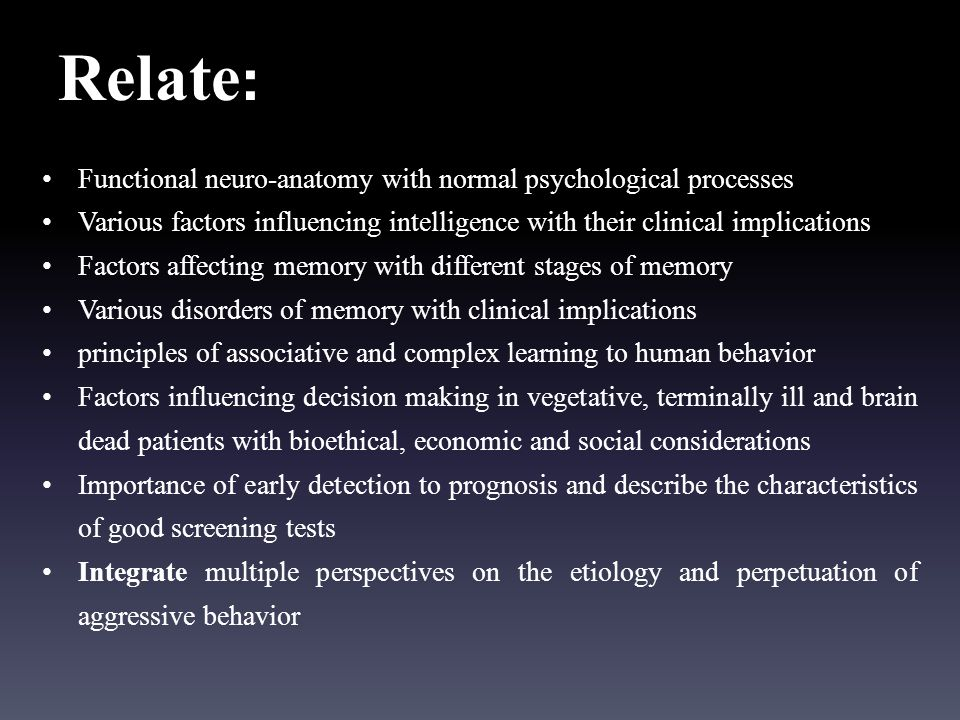Relate : Functional neuro-anatomy with normal psychological processes Various factors influencing intelligence with their clinical implications Factors affecting memory with different stages of memory Various disorders of memory with clinical implications principles of associative and complex learning to human behavior Factors influencing decision making in vegetative, terminally ill and brain dead patients with bioethical, economic and social considerations Importance of early detection to prognosis and describe the characteristics of good screening tests Integrate multiple perspectives on the etiology and perpetuation of aggressive behavior
