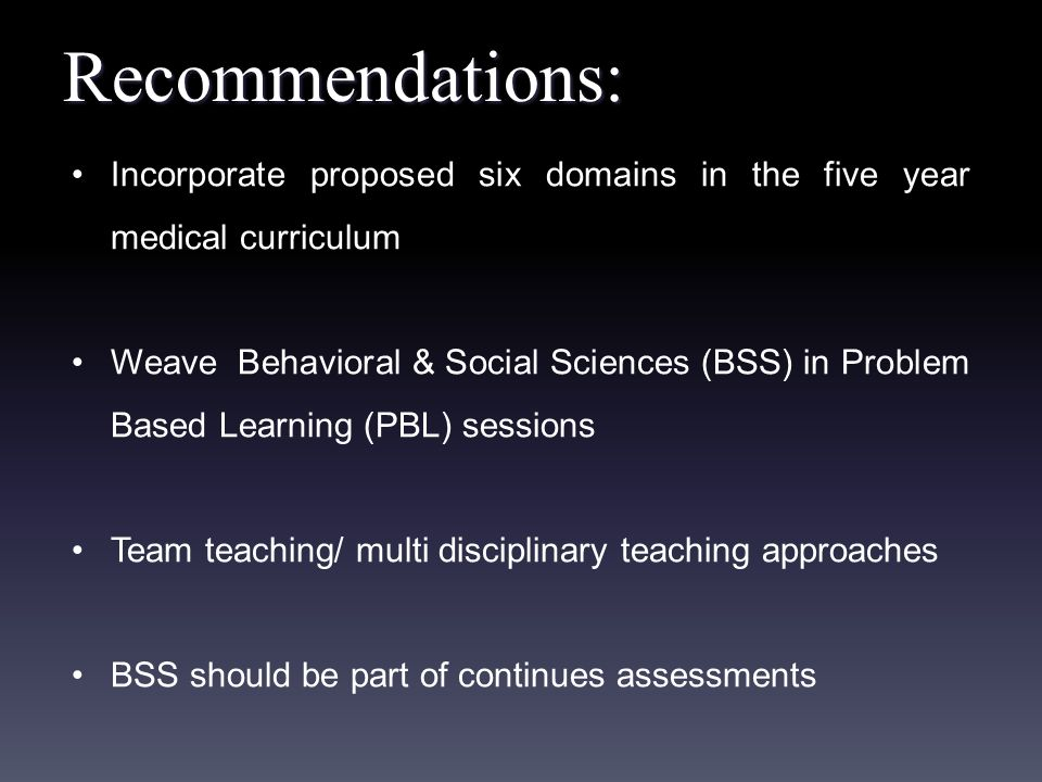 Recommendations: Incorporate proposed six domains in the five year medical curriculum Weave Behavioral & Social Sciences (BSS) in Problem Based Learning (PBL) sessions Team teaching/ multi disciplinary teaching approaches BSS should be part of continues assessments