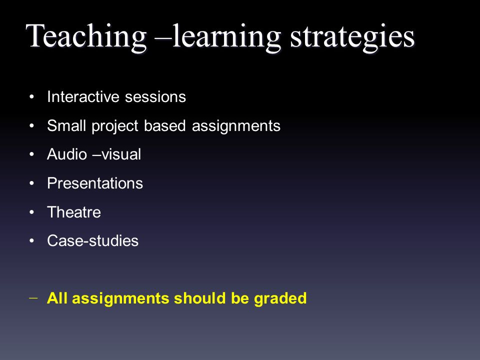Teaching –learning strategies Interactive sessions Small project based assignments Audio –visual Presentations Theatre Case-studies − All assignments should be graded