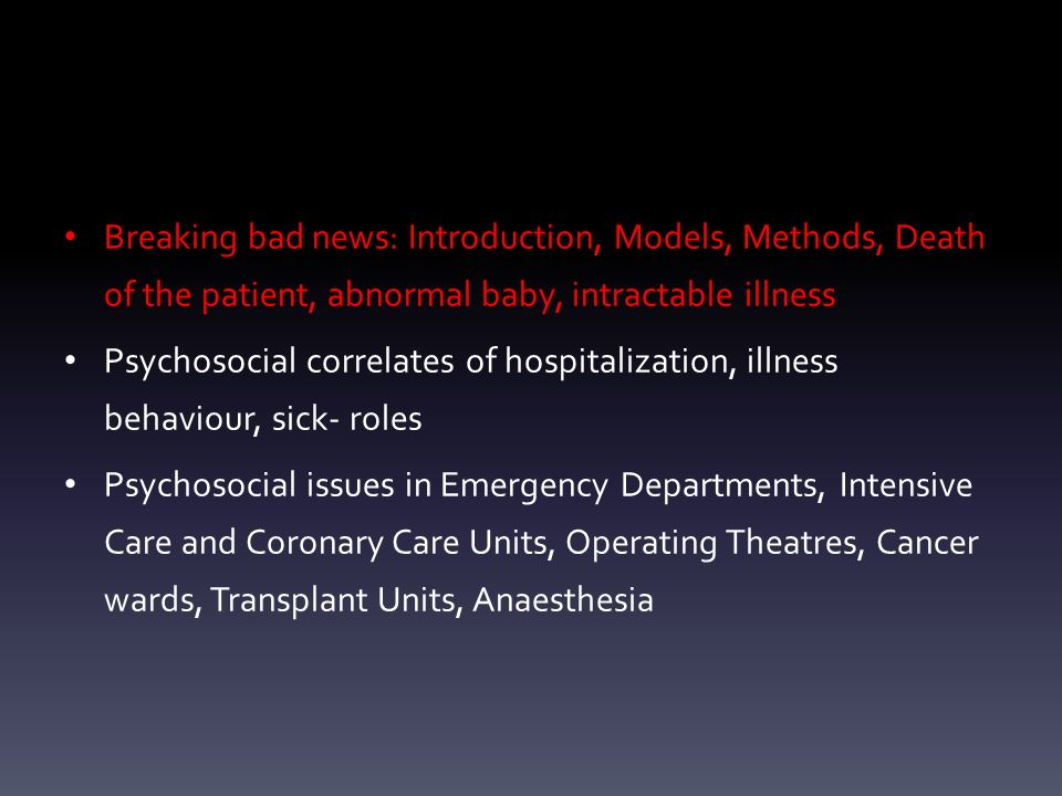 Breaking bad news: Introduction, Models, Methods, Death of the patient, abnormal baby, intractable illness Psychosocial correlates of hospitalization, illness behaviour, sick- roles Psychosocial issues in Emergency Departments, Intensive Care and Coronary Care Units, Operating Theatres, Cancer wards, Transplant Units, Anaesthesia