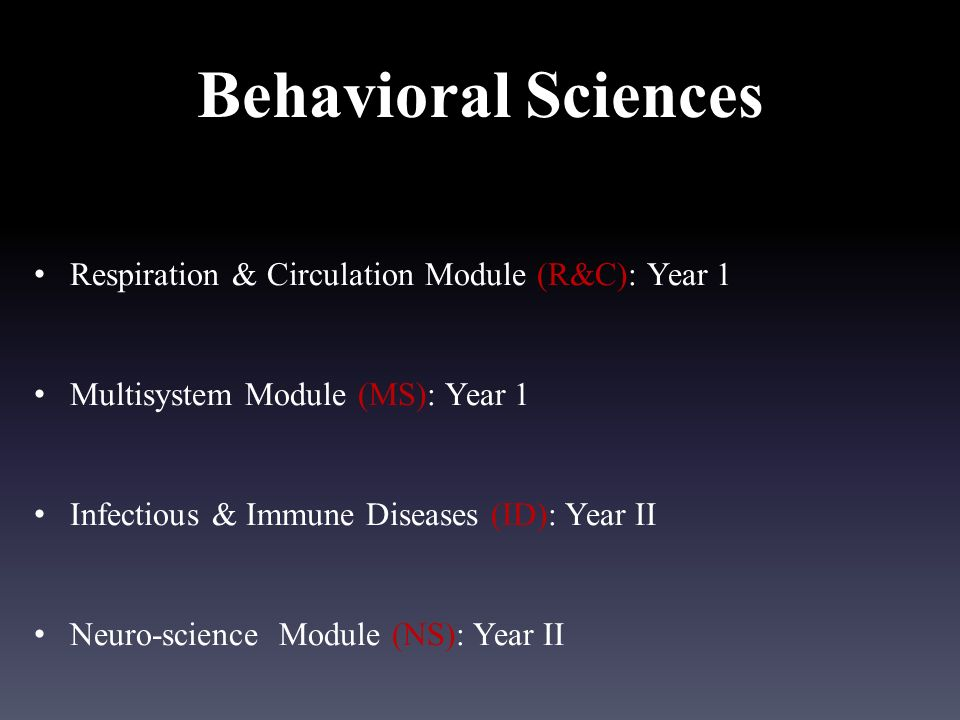 Behavioral Sciences Respiration & Circulation Module (R&C): Year 1 Multisystem Module (MS): Year 1 Infectious & Immune Diseases (ID): Year II Neuro-science Module (NS): Year II