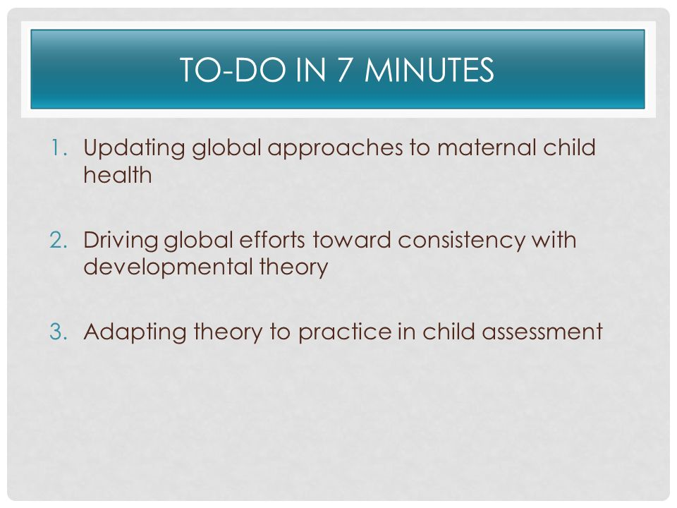 TO-DO IN 7 MINUTES 1.Updating global approaches to maternal child health 2.Driving global efforts toward consistency with developmental theory 3.Adapt