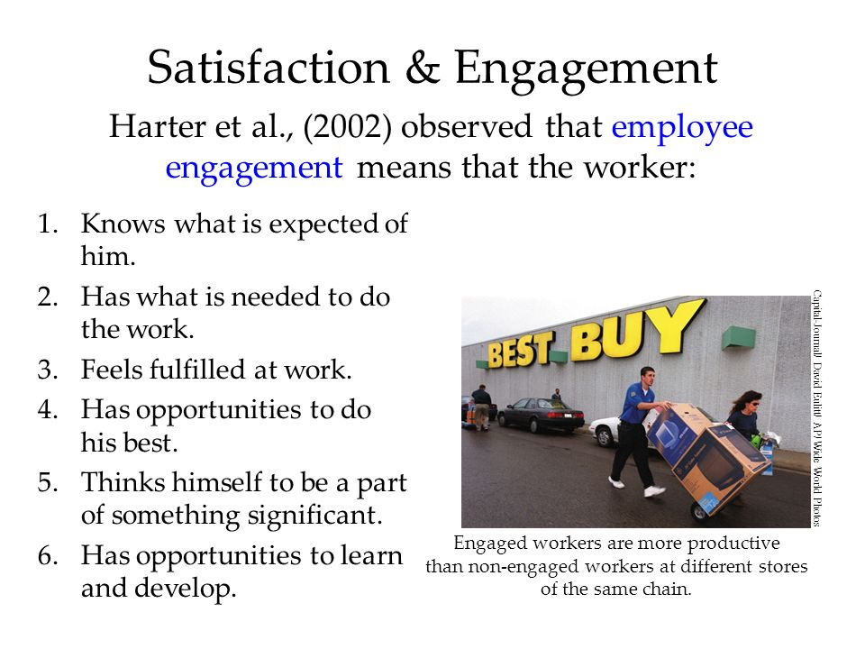 Satisfaction & Engagement Harter et al., (2002) observed that employee engagement means that the worker: 1.Knows what is expected of him.