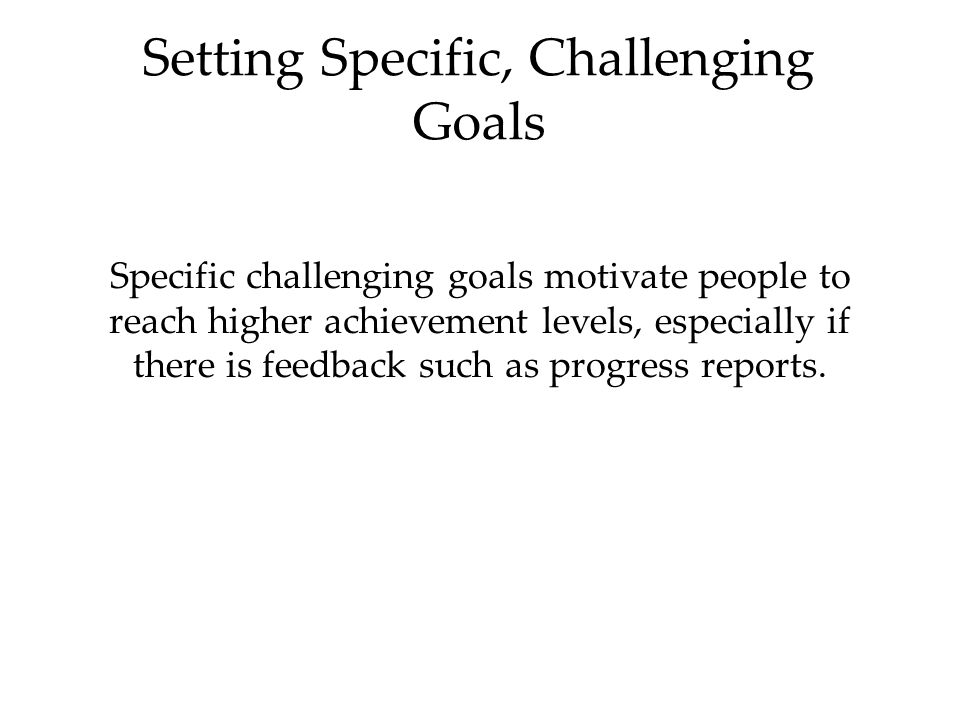 Setting Specific, Challenging Goals Specific challenging goals motivate people to reach higher achievement levels, especially if there is feedback such as progress reports.