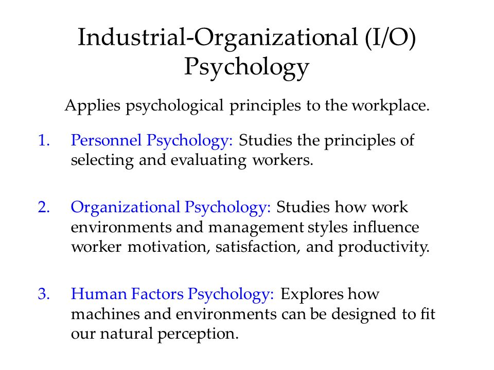 Industrial-Organizational (I/O) Psychology Applies psychological principles to the workplace.