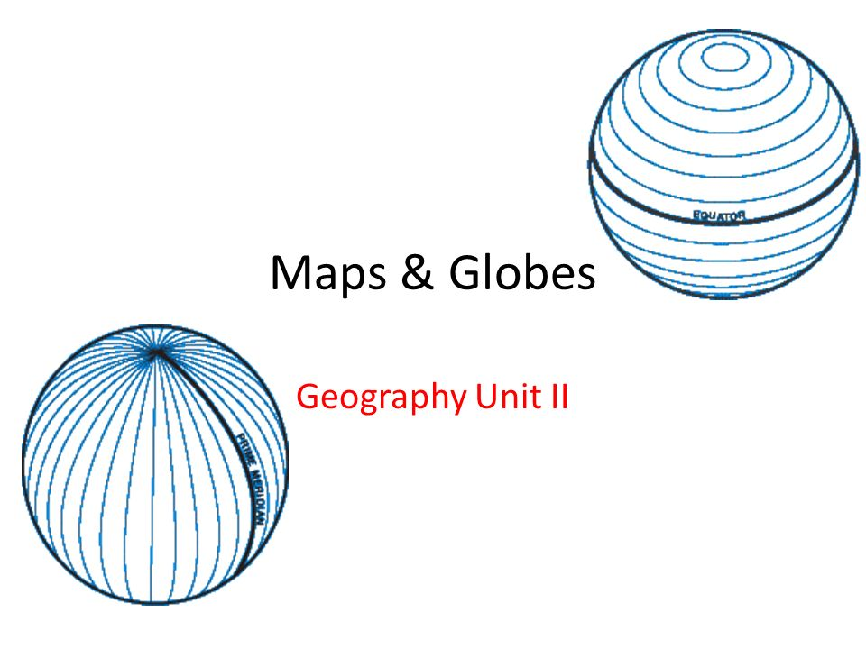 Maps Globes Geography Unit II Maps Globes There Are Three - How the globe and maps help us