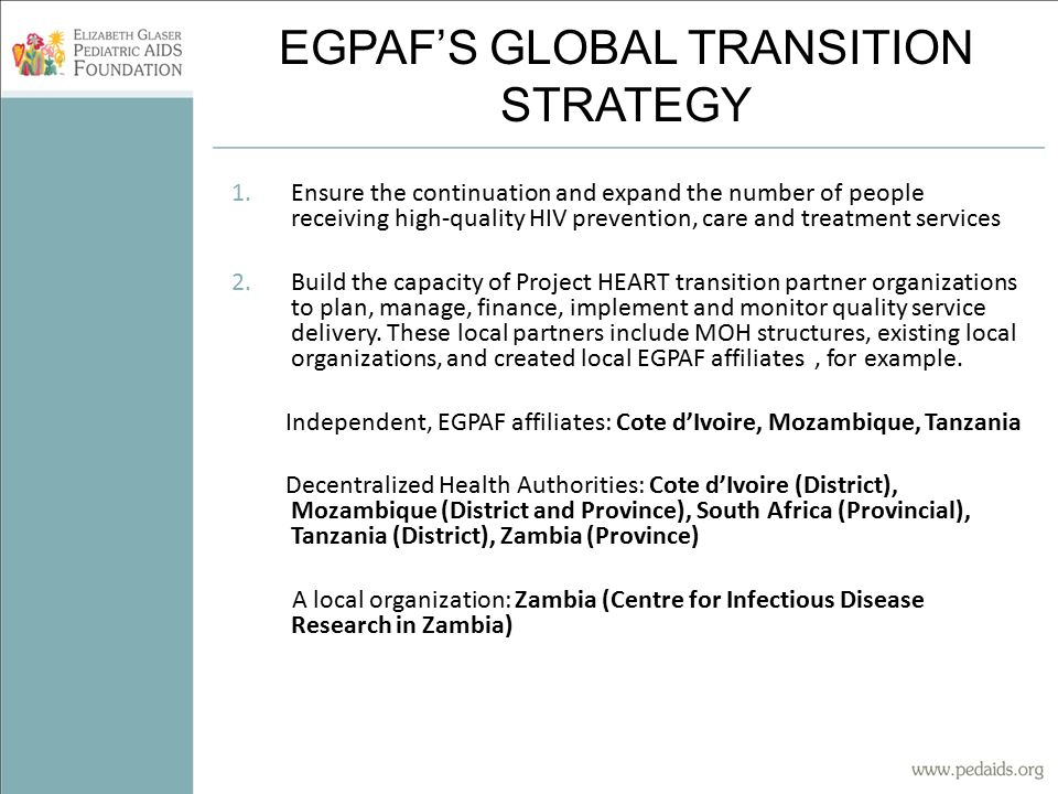 EGPAF'S GLOBAL TRANSITION STRATEGY 1.Ensure the continuation and expand the number of people receiving high-quality HIV prevention, care and treatment services 2.Build the capacity of Project HEART transition partner organizations to plan, manage, finance, implement and monitor quality service delivery.