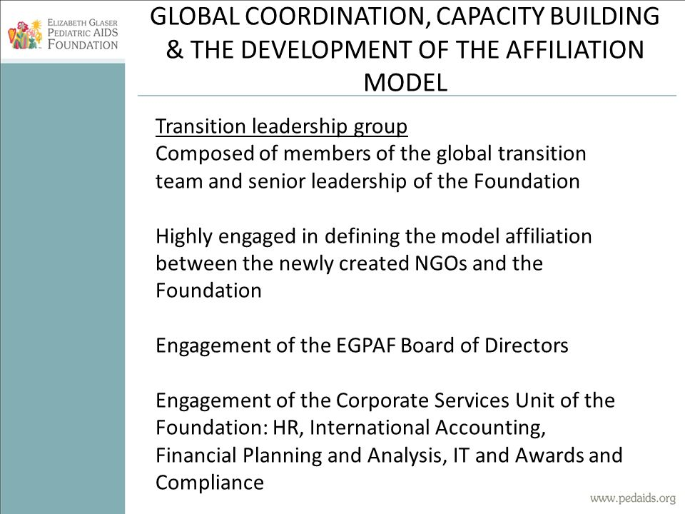 GLOBAL COORDINATION, CAPACITY BUILDING & THE DEVELOPMENT OF THE AFFILIATION MODEL Transition leadership group Composed of members of the global transition team and senior leadership of the Foundation Highly engaged in defining the model affiliation between the newly created NGOs and the Foundation Engagement of the EGPAF Board of Directors Engagement of the Corporate Services Unit of the Foundation: HR, International Accounting, Financial Planning and Analysis, IT and Awards and Compliance