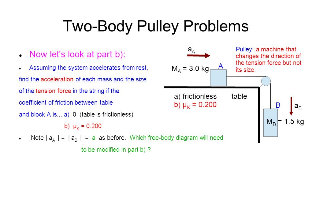 Two-Body Pulley Problems Now let s look at part b): Assuming the system accelerates from rest, find the acceleration of each mass and the size of the tension force in the string if the coefficient of friction between table and block A is...