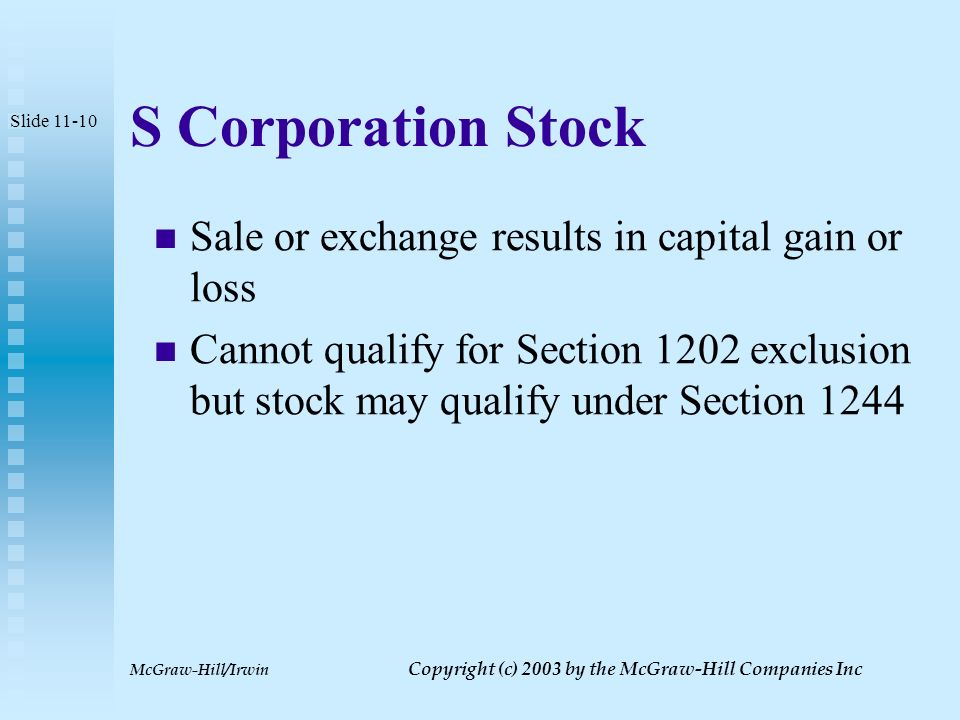 McGraw-Hill/Irwin Copyright (c) 2003 by the McGraw-Hill Companies Inc Section 1244 Stock Only first $ 1,000,000 of stock issued qualifies Shareholder must be an individual who is the original holder of the stock Stock must not have been received for services Corporation must derive more than 50% of gross receipts from active sources Slide 11-9