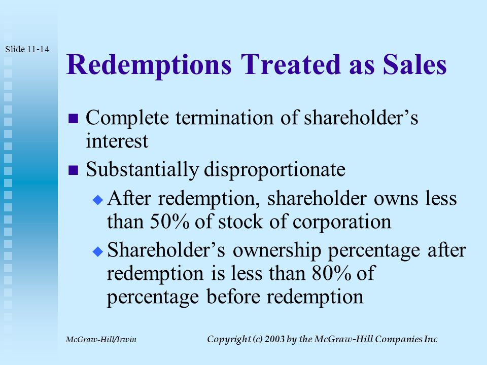McGraw-Hill/Irwin Copyright (c) 2003 by the McGraw-Hill Companies Inc Redemptions: Shareholder Consequences Slide 11-13 Treated as a sale or exchange if shareholder's relative equity decreased relative to other shareholders If shareholder's relative equity interest is not decreased, redemption proceeds treated as a dividend to the extent of earnings and profits
