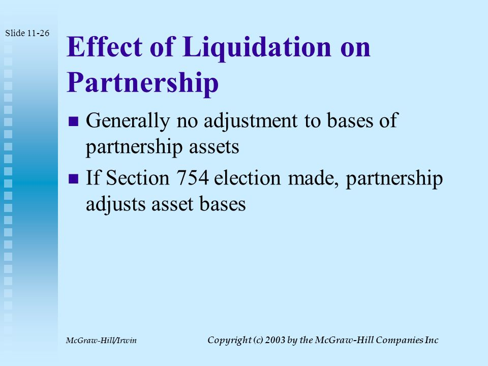 McGraw-Hill/Irwin Copyright (c) 2003 by the McGraw-Hill Companies Inc Tax Consequences of Liquidation Partners do recognize gain or loss to the extent that the amount of distribution exceeds or is less than their outside basis Gain or loss is capital Slide 11-25