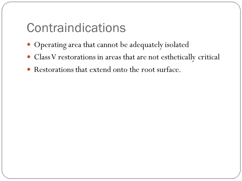 Contraindications Operating area that cannot be adequately isolated Class V restorations in areas that are not esthetically critical Restorations that extend onto the root surface.