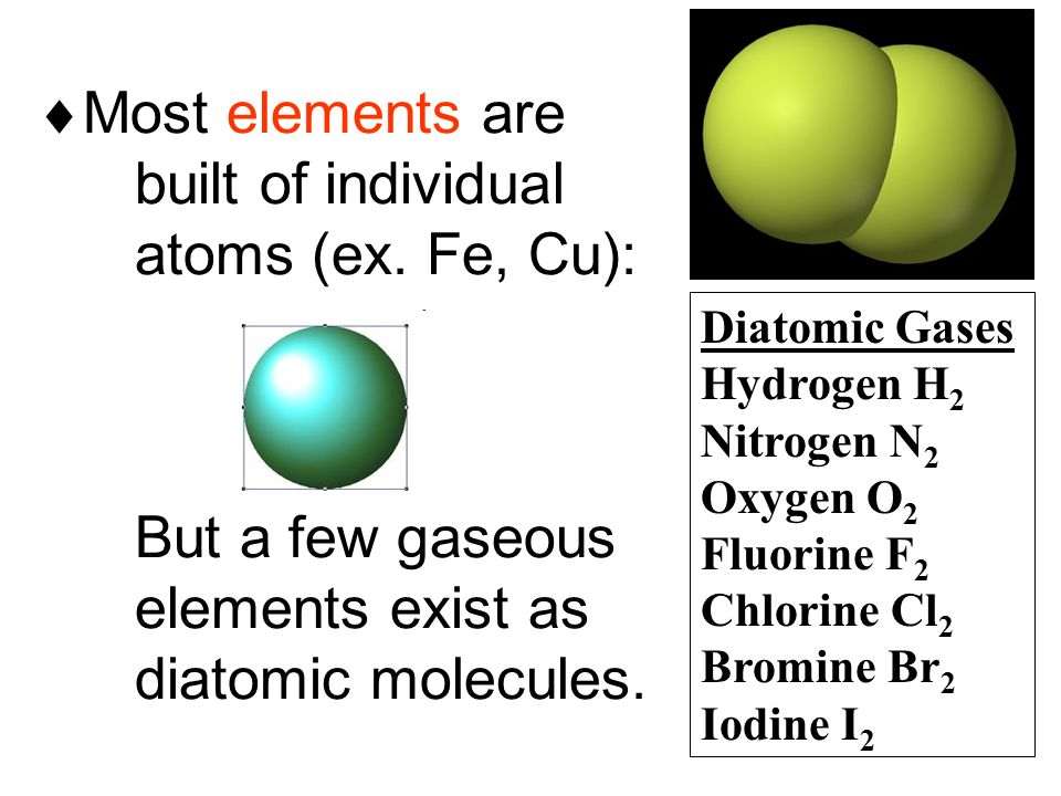  Most elements are built of individual atoms (ex.