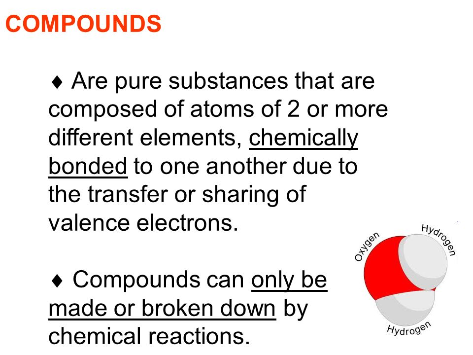COMPOUNDS  Are pure substances that are composed of atoms of 2 or more different elements, chemically bonded to one another due to the transfer or sharing of valence electrons.