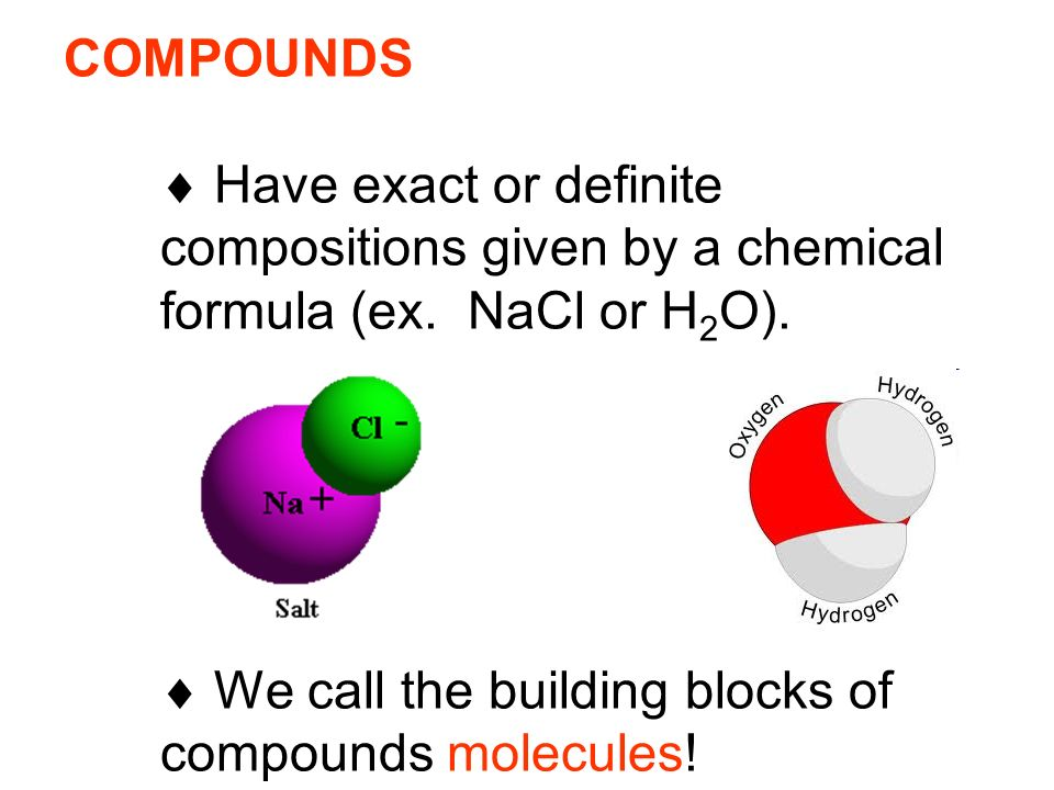 COMPOUNDS  Have exact or definite compositions given by a chemical formula (ex.
