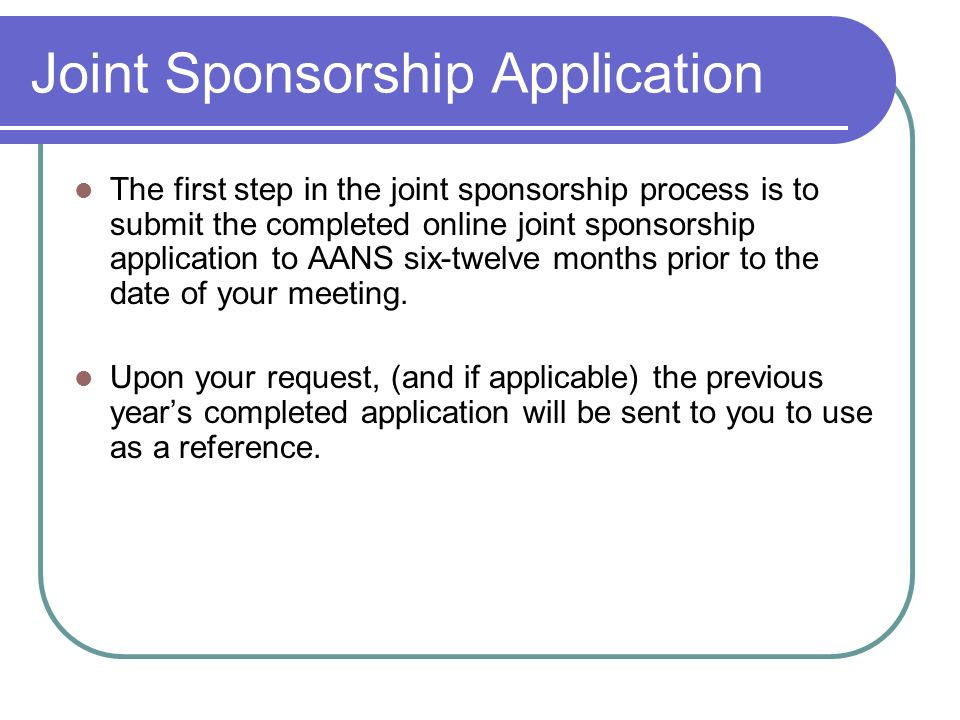 Joint Sponsorship Application The first step in the joint sponsorship process is to submit the completed online joint sponsorship application to AANS six-twelve months prior to the date of your meeting.